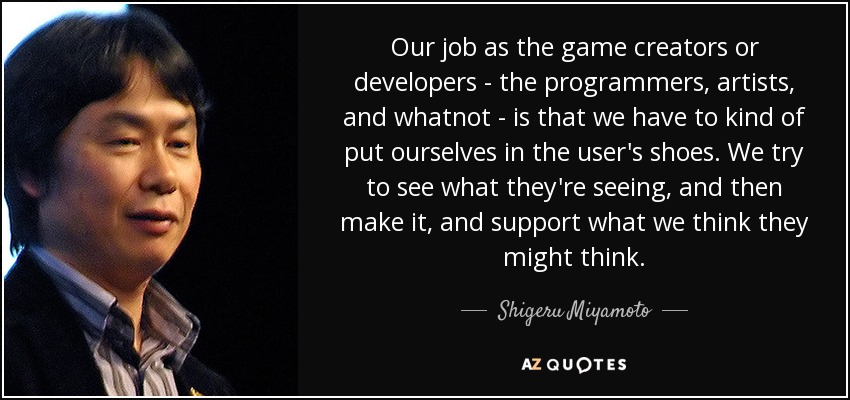 Our job as the game creators or developers - the programmers, artists, and whatnot - is that we have to kind of put ourselves in the user's shoes. We try to see what they're seeing, and then make it, and support what we think they might think. - Shigeru Miyamoto