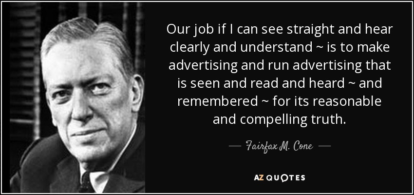 Our job if I can see straight and hear clearly and understand ~ is to make advertising and run advertising that is seen and read and heard ~ and remembered ~ for its reasonable and compelling truth. - Fairfax M. Cone