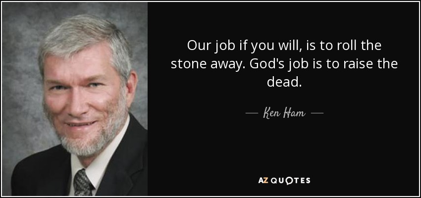 Our job if you will, is to roll the stone away. God's job is to raise the dead. - Ken Ham