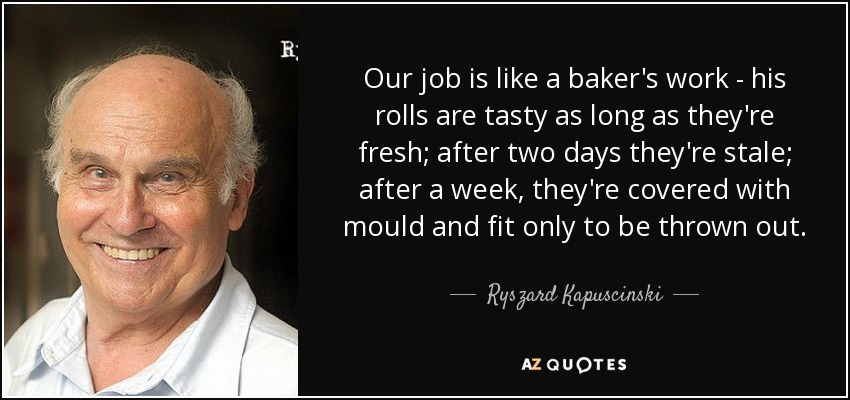 Our job is like a baker's work - his rolls are tasty as long as they're fresh; after two days they're stale; after a week, they're covered with mould and fit only to be thrown out. - Ryszard Kapuscinski