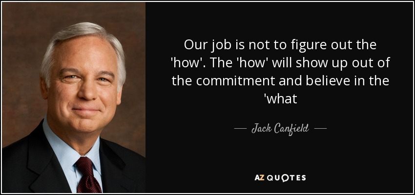 Our job is not to figure out the 'how'. The 'how' will show up out of the commitment and believe in the 'what - Jack Canfield