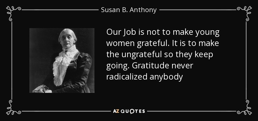 Our Job is not to make young women grateful. It is to make the ungrateful so they keep going. Gratitude never radicalized anybody - Susan B. Anthony