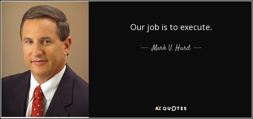 Our job is to execute. - Mark V. Hurd