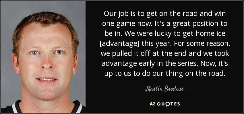 Our job is to get on the road and win one game now. It's a great position to be in. We were lucky to get home ice [advantage] this year. For some reason, we pulled it off at the end and we took advantage early in the series. Now, it's up to us to do our thing on the road. - Martin Brodeur