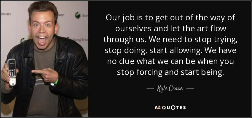 Our job is to get out of the way of ourselves and let the art flow through us. We need to stop trying, stop doing, start allowing. We have no clue what we can be when you stop forcing and start being. - Kyle Cease