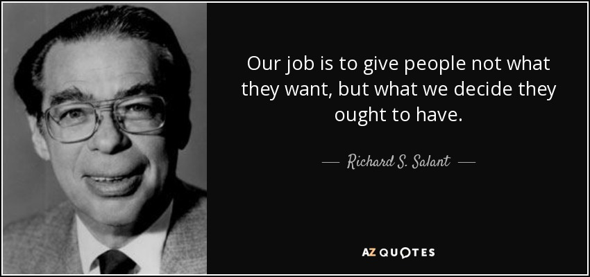 Our job is to give people not what they want, but what we decide they ought to have. - Richard S. Salant
