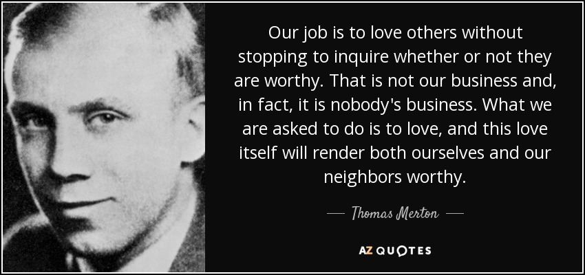 Our job is to love others without stopping to inquire whether or not they are worthy. That is not our business and, in fact, it is nobody's business. What we are asked to do is to love, and this love itself will render both ourselves and our neighbors worthy. - Thomas Merton