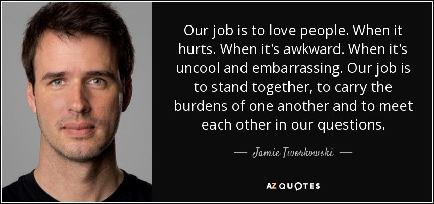 Our job is to love people. When it hurts. When it's awkward. When it's uncool and embarrassing. Our job is to stand together, to carry the burdens of one another and to meet each other in our questions. - Jamie Tworkowski