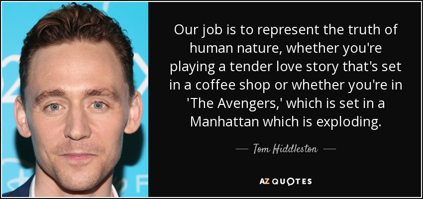 Our job is to represent the truth of human nature, whether you're playing a tender love story that's set in a coffee shop or whether you're in 'The Avengers,' which is set in a Manhattan which is exploding. - Tom Hiddleston