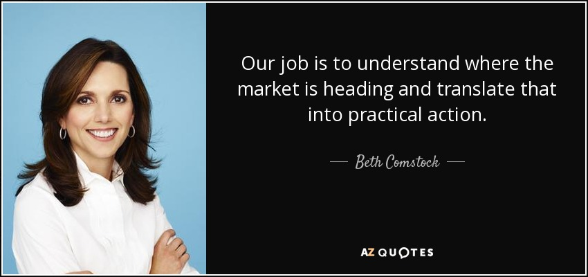 Our job is to understand where the market is heading and translate that into practical action. - Beth Comstock