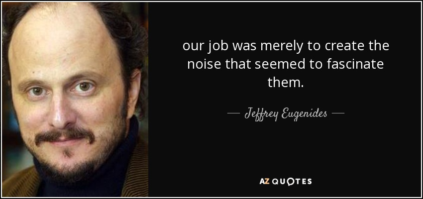 our job was merely to create the noise that seemed to fascinate them. - Jeffrey Eugenides