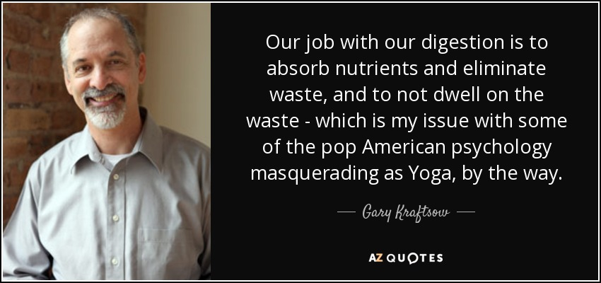 Our job with our digestion is to absorb nutrients and eliminate waste, and to not dwell on the waste - which is my issue with some of the pop American psychology masquerading as Yoga, by the way. - Gary Kraftsow