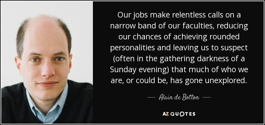 Our jobs make relentless calls on a narrow band of our faculties, reducing our chances of achieving rounded personalities and leaving us to suspect (often in the gathering darkness of a Sunday evening) that much of who we are, or could be, has gone unexplored. - Alain de Botton