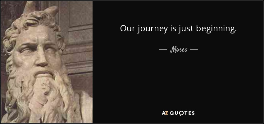 Our journey is just beginning. - Moses