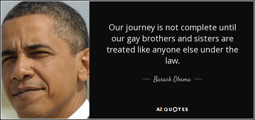 Our journey is not complete until our gay brothers and sisters are treated like anyone else under the law. - Barack Obama