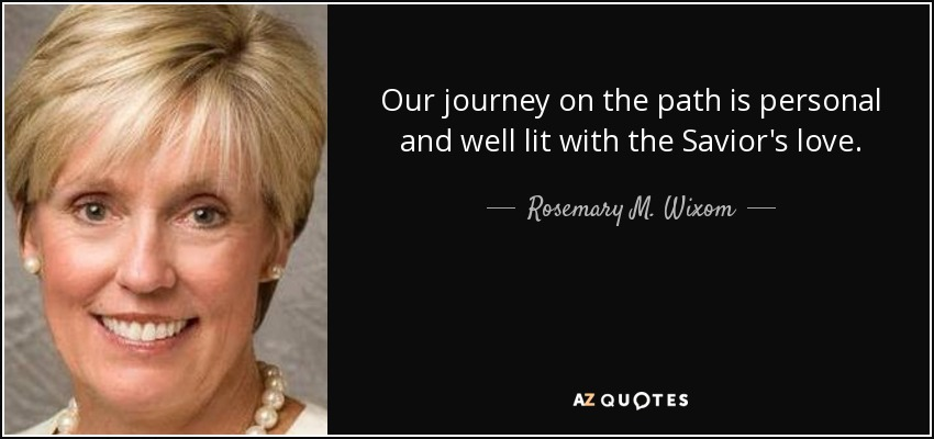 Our journey on the path is personal and well lit with the Savior's love. - Rosemary M. Wixom