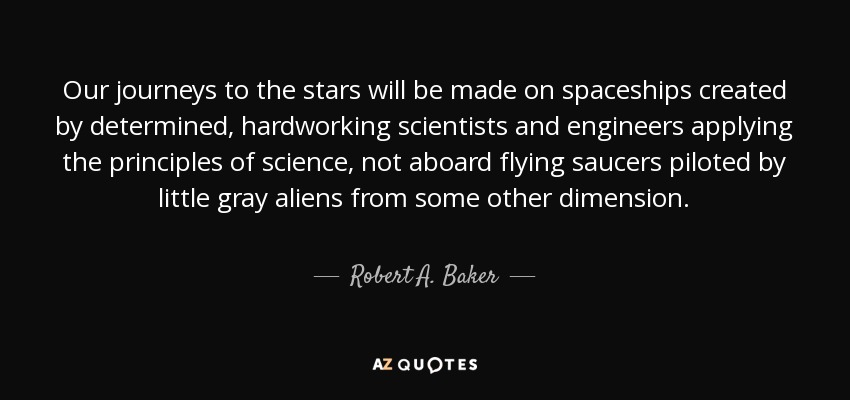 Our journeys to the stars will be made on spaceships created by determined, hardworking scientists and engineers applying the principles of science, not aboard flying saucers piloted by little gray aliens from some other dimension. - Robert A. Baker
