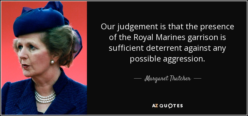 Our judgement is that the presence of the Royal Marines garrison is sufficient deterrent against any possible aggression. - Margaret Thatcher