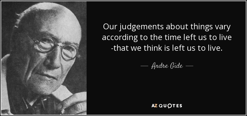 Our judgements about things vary according to the time left us to live -that we think is left us to live. - Andre Gide