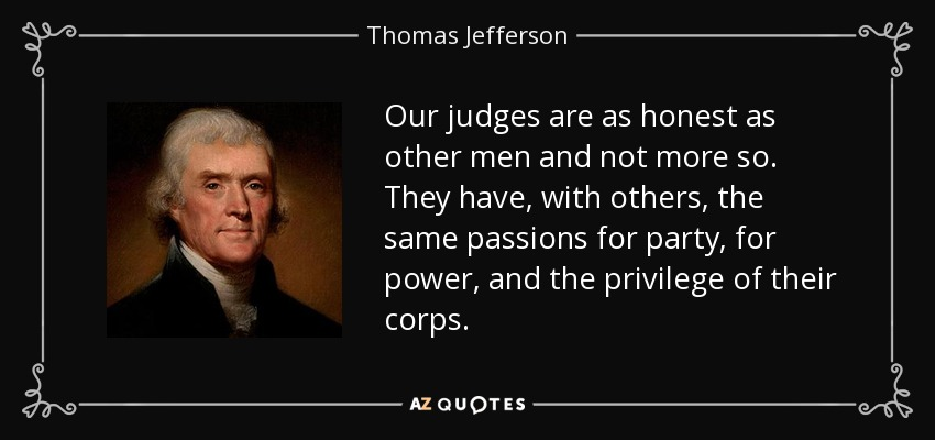 Our judges are as honest as other men and not more so. They have, with others, the same passions for party, for power, and the privilege of their corps. - Thomas Jefferson