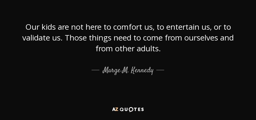 Our kids are not here to comfort us, to entertain us, or to validate us. Those things need to come from ourselves and from other adults. - Marge M. Kennedy