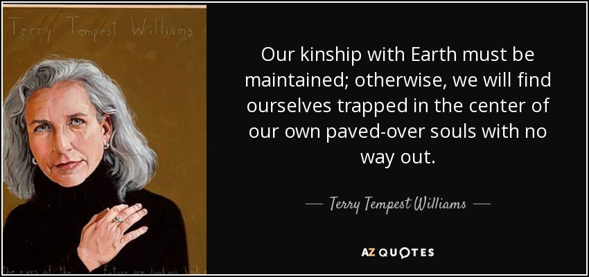 Our kinship with Earth must be maintained; otherwise, we will find ourselves trapped in the center of our own paved-over souls with no way out. - Terry Tempest Williams