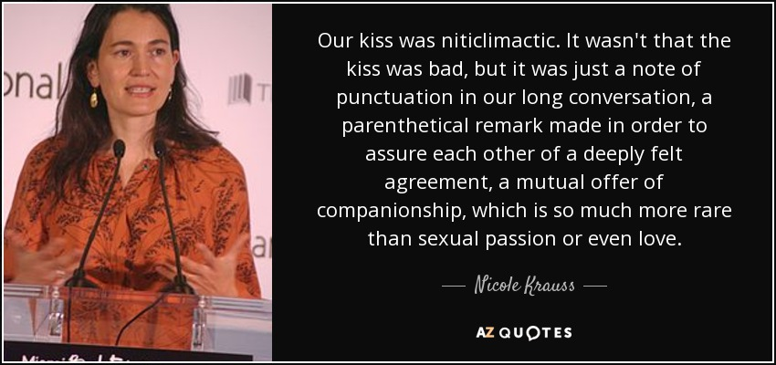 Our kiss was niticlimactic. It wasn't that the kiss was bad, but it was just a note of punctuation in our long conversation, a parenthetical remark made in order to assure each other of a deeply felt agreement, a mutual offer of companionship, which is so much more rare than sexual passion or even love. - Nicole Krauss