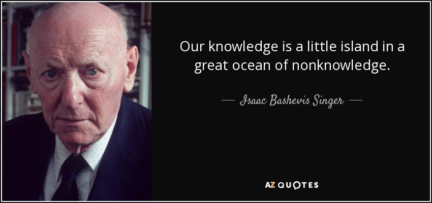 Our knowledge is a little island in a great ocean of nonknowledge. - Isaac Bashevis Singer