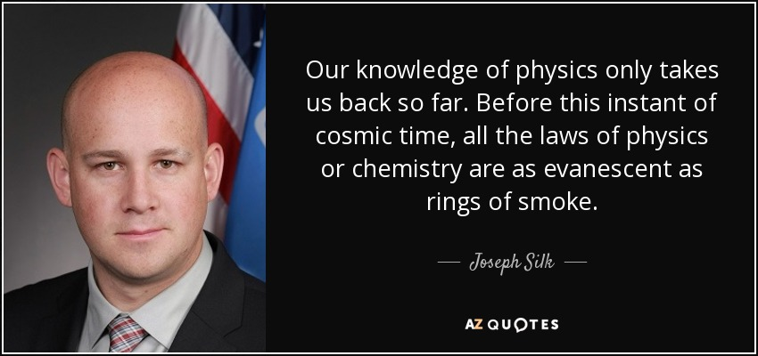 Our knowledge of physics only takes us back so far. Before this instant of cosmic time, all the laws of physics or chemistry are as evanescent as rings of smoke. - Joseph Silk