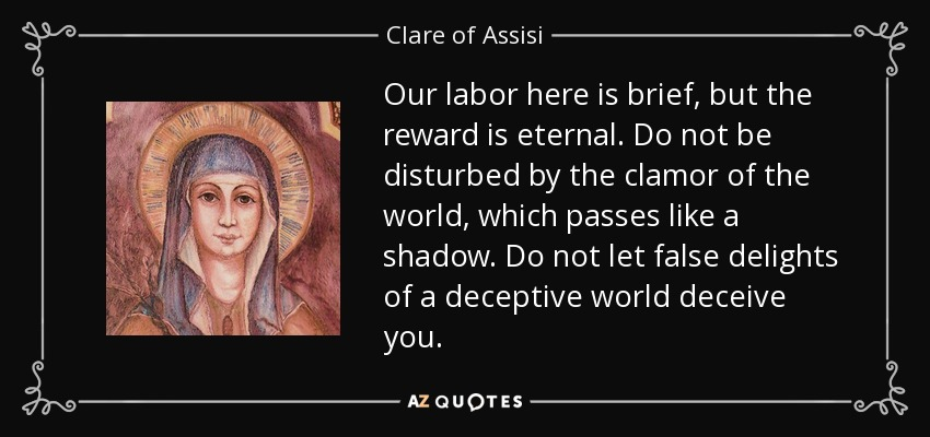Our labor here is brief, but the reward is eternal. Do not be disturbed by the clamor of the world, which passes like a shadow. Do not let false delights of a deceptive world deceive you. - Clare of Assisi