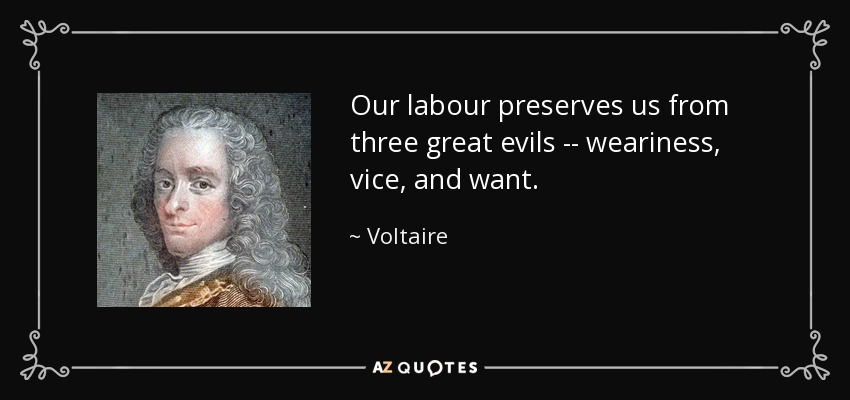 Our labour preserves us from three great evils -- weariness, vice, and want. - Voltaire