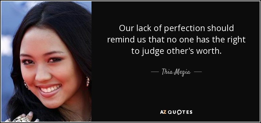 Our lack of perfection should remind us that no one has the right to judge other's worth. - Thia Megia