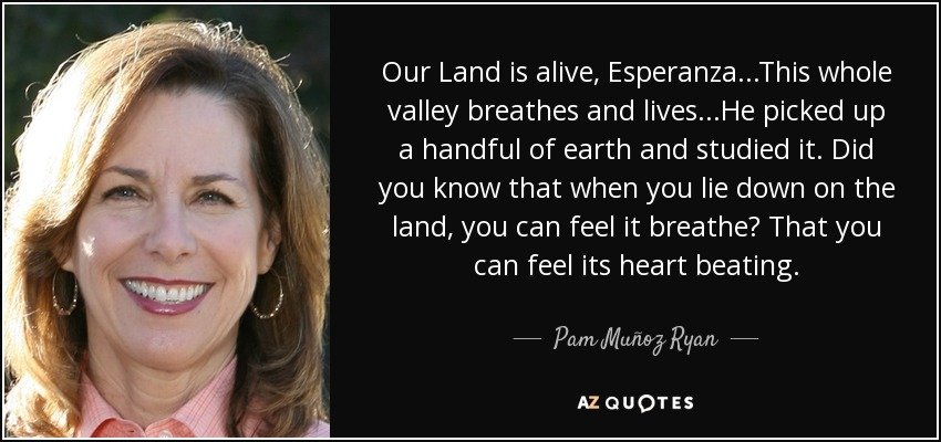 Our Land is alive, Esperanza...This whole valley breathes and lives...He picked up a handful of earth and studied it. Did you know that when you lie down on the land, you can feel it breathe? That you can feel its heart beating. - Pam Muñoz Ryan
