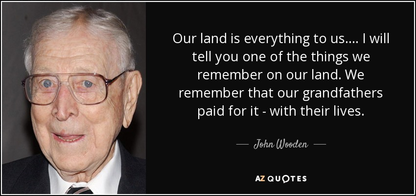 Our land is everything to us.... I will tell you one of the things we remember on our land. We remember that our grandfathers paid for it - with their lives. - John Wooden