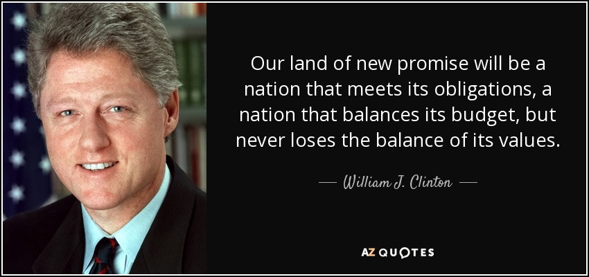 Our land of new promise will be a nation that meets its obligations, a nation that balances its budget, but never loses the balance of its values. - William J. Clinton