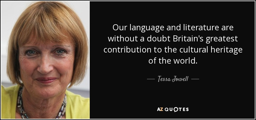 Our language and literature are without a doubt Britain's greatest contribution to the cultural heritage of the world. - Tessa Jowell