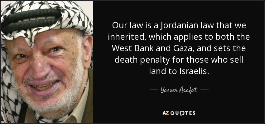 Our law is a Jordanian law that we inherited, which applies to both the West Bank and Gaza, and sets the death penalty for those who sell land to Israelis. - Yasser Arafat