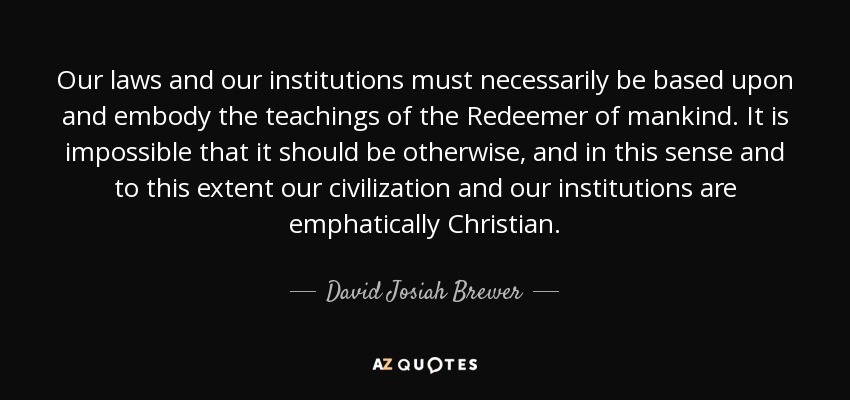 Our laws and our institutions must necessarily be based upon and embody the teachings of the Redeemer of mankind. It is impossible that it should be otherwise, and in this sense and to this extent our civilization and our institutions are emphatically Christian. - David Josiah Brewer