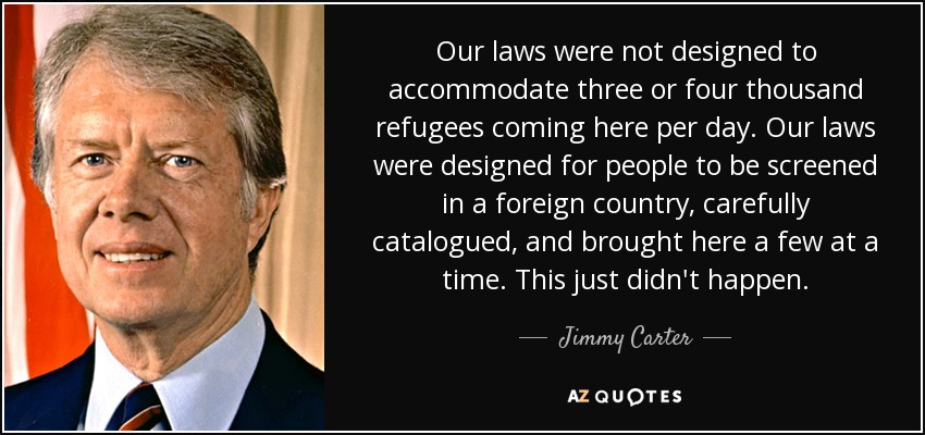 Our laws were not designed to accommodate three or four thousand refugees coming here per day. Our laws were designed for people to be screened in a foreign country, carefully catalogued, and brought here a few at a time. This just didn't happen. - Jimmy Carter