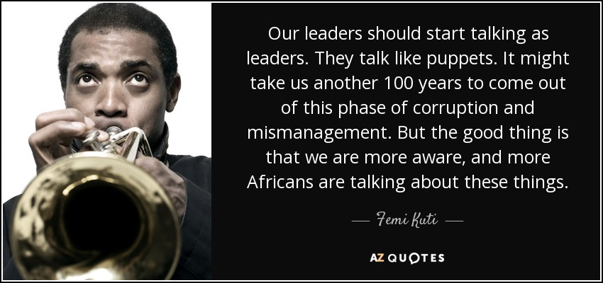 Our leaders should start talking as leaders. They talk like puppets. It might take us another 100 years to come out of this phase of corruption and mismanagement. But the good thing is that we are more aware, and more Africans are talking about these things. - Femi Kuti