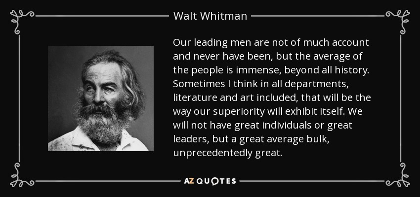 Our leading men are not of much account and never have been, but the average of the people is immense, beyond all history. Sometimes I think in all departments, literature and art included, that will be the way our superiority will exhibit itself. We will not have great individuals or great leaders, but a great average bulk, unprecedentedly great. - Walt Whitman