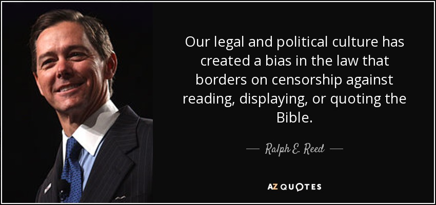 Our legal and political culture has created a bias in the law that borders on censorship against reading, displaying, or quoting the Bible. - Ralph E. Reed, Jr.