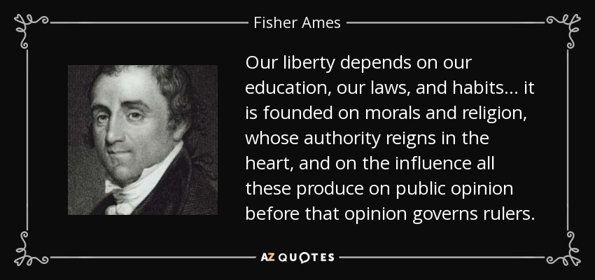 Our liberty depends on our education, our laws, and habits . . . it is founded on morals and religion, whose authority reigns in the heart, and on the influence all these produce on public opinion before that opinion governs rulers. - Fisher Ames