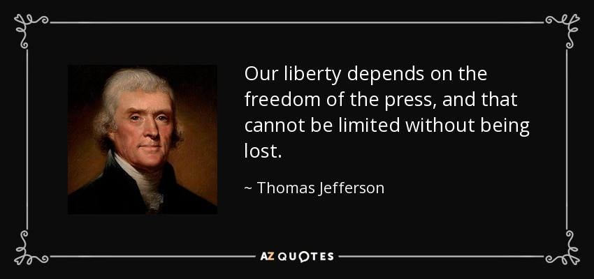 Our liberty depends on the freedom of the press, and that cannot be limited without being lost. - Thomas Jefferson