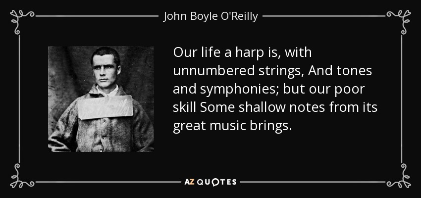 Our life a harp is, with unnumbered strings, And tones and symphonies; but our poor skill Some shallow notes from its great music brings. - John Boyle O'Reilly