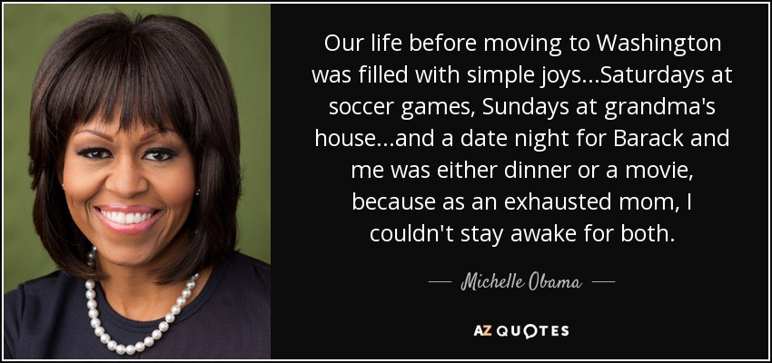 Our life before moving to Washington was filled with simple joys...Saturdays at soccer games, Sundays at grandma's house...and a date night for Barack and me was either dinner or a movie, because as an exhausted mom, I couldn't stay awake for both. - Michelle Obama