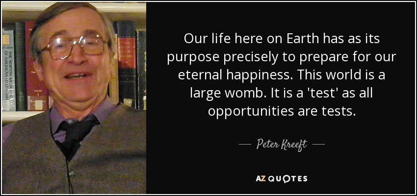 Our life here on Earth has as its purpose precisely to prepare for our eternal happiness. This world is a large womb. It is a 'test' as all opportunities are tests. - Peter Kreeft