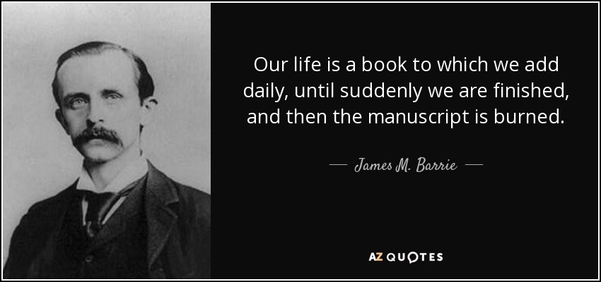 Our life is a book to which we add daily, until suddenly we are finished, and then the manuscript is burned. - James M. Barrie