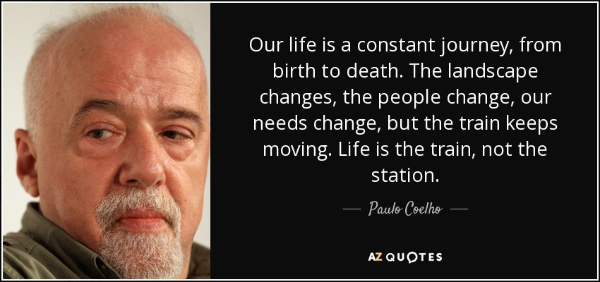 Our life is a constant journey, from birth to death. The landscape changes, the people change, our needs change, but the train keeps moving. Life is the train, not the station. - Paulo Coelho