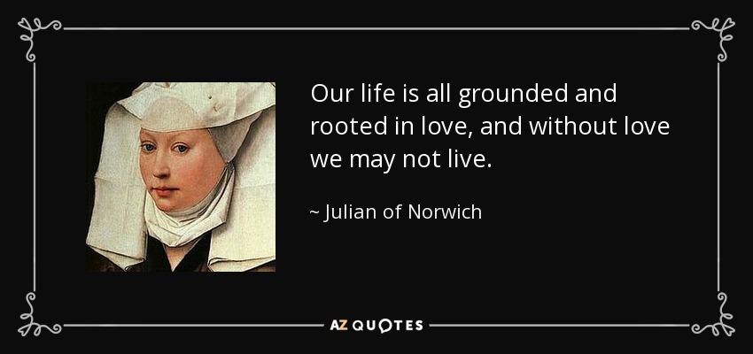 Our life is all grounded and rooted in love, and without love we may not live. - Julian of Norwich